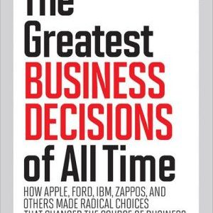 [EB00K] The Greatest Business Decisions of All Time: How Apple, Ford, IBM, Zappos, and others made radical choices that changed the course of business [EB00K]