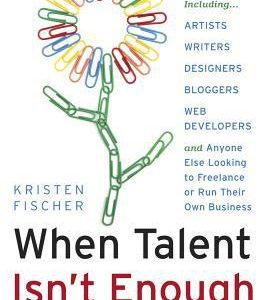 [EB00K] When talent isn't enough: Business basics for the creatively inclined: for creative professionals, including… artists, writers, designers, bloggers, … to freelance or run their own business [EB00K]